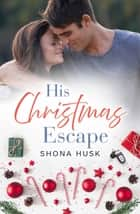His Christmas Escape (Rainbow Cove Christmas, #5) ebook by Shona Husk