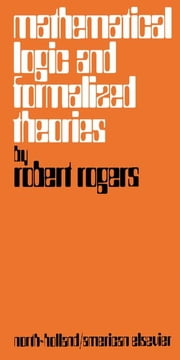 Mathematical Logic and Formalized Theories: A Survey of Basic Concepts and Results ebook by Rogers, Robert L.