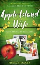 Apple Island Wife - Slow Living In Tasmania ebook by Fiona Stocker