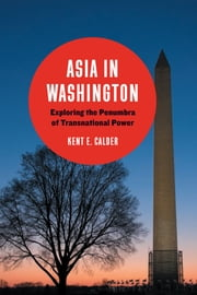 Asia in Washington - Exploring the Penumbra of Transnational Power ebook by Kent E. Calder