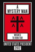 A Mystery Man Wishes to Run for United States President 2012 ebook by 7 Michaels