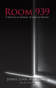 Room 939: 15 Minutes of Horror, 20 Years of Healing ebook by Jenny Lynn Anderson