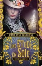 Une étude en soie ebook by Emma Jane Holloway,Guillaume le Pennec