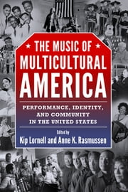 The Music of Multicultural America - Performance, Identity, and Community in the United States ebook by Kip Lornell,Anne K. Rasmussen