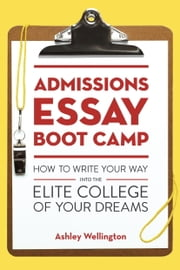 Admissions Essay Boot Camp - How to Write Your Way into the Elite College of Your Dreams ebook by Ashley Wellington