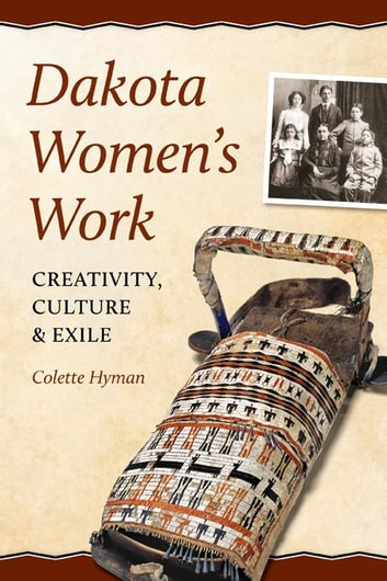 Dakota Women's Work - Creativity, Culture, and Exile ebook by Colette Hyman