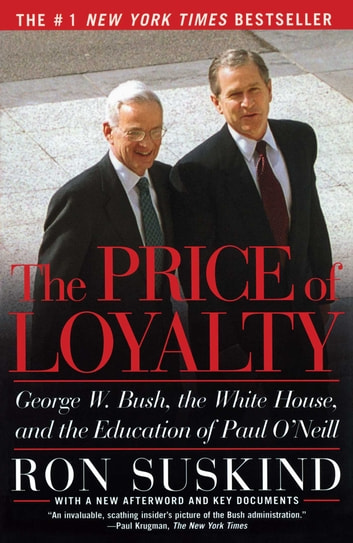 The Price of Loyalty - George W. Bush, the White House, and the Education of Paul O'Neill ebook by Ron Suskind