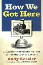 How We Got Here - A History of Technology and Markets ebook by Andy Kessler