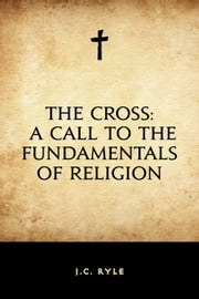The Cross: A Call to the Fundamentals of Religion ebook by J.C. Ryle