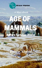 Age Of Mammals: A More Familiar World ebook by Bruce Alpine