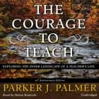 The Courage to Teach, Tenth Anniversary Edition - Exploring the Inner Landscape of a Teacher's Life sesli kitap by Parker J. Palmer, Stefan Rudnicki, Judy Young