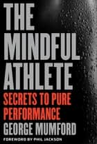 The Mindful Athlete - Secrets to Pure Performance ebook by George Mumford, Phil Jackson