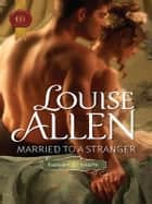 Married to a Stranger - A Regency Historical Romance ebook by Louise Allen