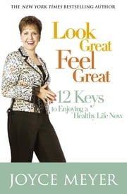 Look Great, Feel Great - 12 keys to enjoying a healthy life now 電子書 by Joyce Meyer
