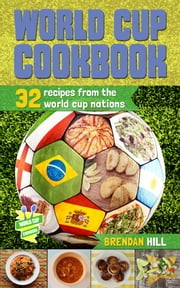 World Cup Cookbook - 32 Recipes from each of the 2014 World Cup Nations ebook by Brendan Hill