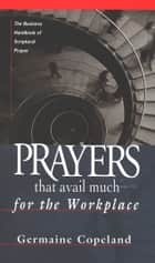 Prayers That Avail Much for the Workplace - The Business Handbook of Scriptural Prayer (Prayers That Avail Much ebook by Germaine Copeland