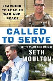 Called to Serve - Learning to Lead in War and Peace eBook by Seth Moulton