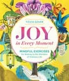 Joy in Every Moment - Mindful Exercises for Waking to the Wonders of Ordinary Life ebook by Tzivia Gover