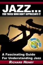 Jazz...For Those Who Don't Appreciate It ebook by Richard Henry