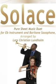 Solace Pure Sheet Music Duet for Eb Instrument and Baritone Saxophone, Arranged by Lars Christian Lundholm ebook by Pure Sheet Music