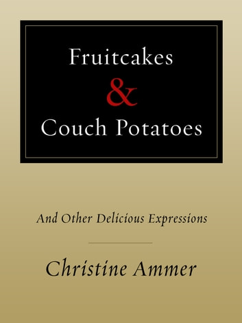 Fruitcakes & Couch Potatoes - and Other Delicious Expressions ebook by Christine Ammer