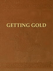 Getting Gold: A Practical Treatise for Prospectors, Miners, and Students ebook by J. C. F. Johnson