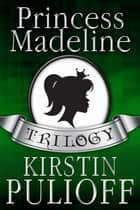 The Princess Madeline Trilogy ebook by Kirstin Pulioff