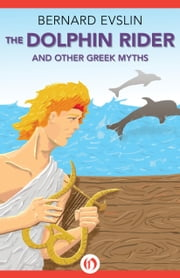 The Dolphin Rider - And Other Greek Myths ebook by Bernard Evslin