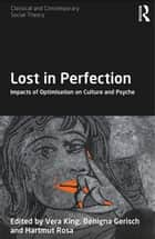 Lost in Perfection - Impacts of Optimisation on Culture and Psyche ebook by Vera King, Benigna Gerisch, Hartmut Rosa