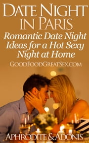 Date Night in Paris - Date Night Ideas for a Hot Sexy Night at Home - Good Food Great Sex ebook by APHRODITE & ADONIS