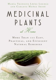 Medicinal Plants at Home - More Than 100 Easy, Practical, and Efficient Natural Remedies ebook by Carlota Máñez, Mária Tránsito López Luengo