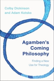 Agamben's Coming Philosophy - Finding a New Use for Theology ebook by Colby Dickinson,Adam Kotsko