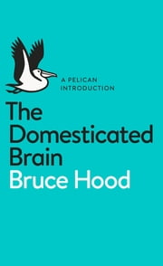 The Domesticated Brain - A Pelican Introduction ebook by Bruce Hood
