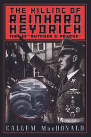 "The Killing Of Reinhard Heydrich - The Ss ""Butcher Of Prague"" ebook by Callum Macdonald"
