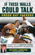 If These Walls Could Talk: Green Bay Packers - Stories from the Green Bay Packers Sideline, Locker Room, and Press Box ebook by Wayne Larrivee, Rob Reischel, Rob Reischel