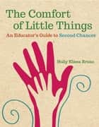 The Comfort of Little Things - An Educator's Guide to Second Chances ebook by Holly Elissa Bruno