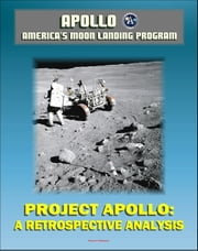 Apollo and America's Moon Landing Program: Project Apollo: A Retrospective Analysis - A Narrative Account Starting with the Kennedy Decision, Monograph in Aerospace History ebook by Progressive Management