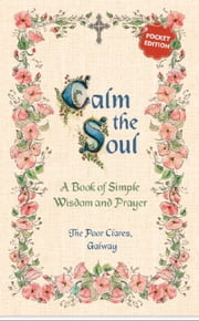 Calm The Soul - A Book of Simple Wisdom and Prayer ebook by The Poor Clares