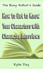 How to Get to Know Your Characters with Character Interviews ebook by Kylie Day