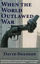 When the World Outlawed War ebook by David Swanson