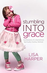 Stumbling Into Grace - Confessions of a Sometimes Spiritually Clumsy Woman ebook by Lisa Harper