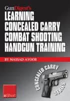 Gun Digest's Learning Combat Shooting Concealed Carry Handgun Training eShort - Learning defensive shooting & how to shoot under pressure may be the only thing between you and death. ebook by Massad Ayoob