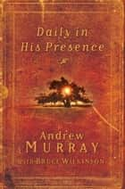 Daily in His Presence - A Classic Devotional from One of the Most Powerful Voices of the Nineteenth Century ebook by Andrew Murray, Bruce Wilkinson