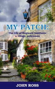 My Patch: The life of Reginald Smithers, a village policeman ebook by John Ross