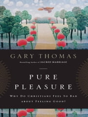 Pure Pleasure - Why Do Christians Feel So Bad about Feeling Good? ebook by Gary L. Thomas