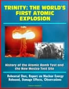 Trinity: The World's First Atomic Explosion - History of the Atomic Bomb Test and the New Mexico Test Site, Rehearsal Shot, Report on Nuclear Energy Released, Damage Effects, Observations ebook by Progressive Management