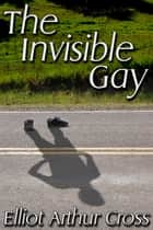 The Invisible Gay ebook by Elliot Arthur Cross