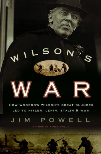 Wilson's War - How Woodrow Wilson's Great Blunder Led to Hitler, Lenin, Stalin, and World War I I ebook by Jim Powell