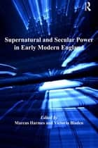 Supernatural and Secular Power in Early Modern England ebook by Marcus Harmes,Victoria Bladen