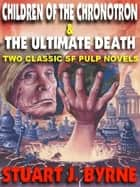 CHILDREN OF THE CHRONOTRON & THE ULTIMATE DEATH - Two Classic Novellas from the Golden Age of the SF Pulps ebook by STUART J. BYRNE